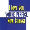 I LOVE YOU, YOU!RE PERFECT, NOW CHANGE